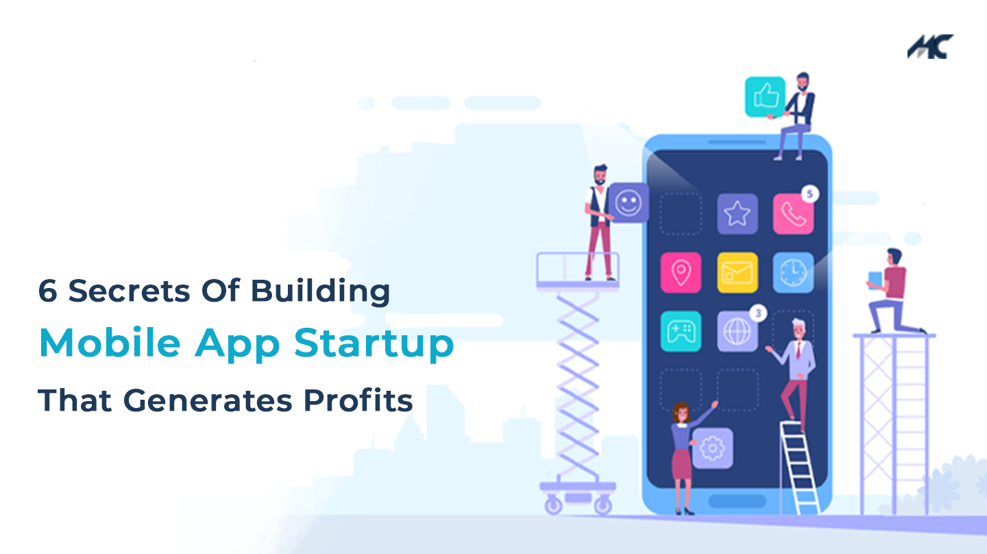 6 Secrets Of Building A Mobile App Startup That Generates Profits