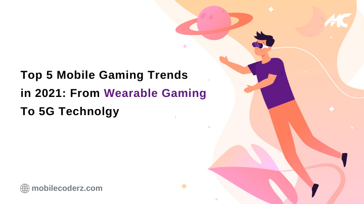 Top 5 Mobile Gaming Trends in 2021: From Wearable Gaming To 5G Technolgy