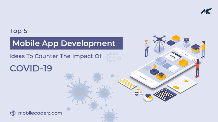 Top 5 Mobile App Development Ideas To Counter The Impact Of COVID-19