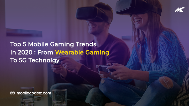 Top 5 Mobile Gaming Trends in 2020: From Wearable Gaming To 5G Technolgy